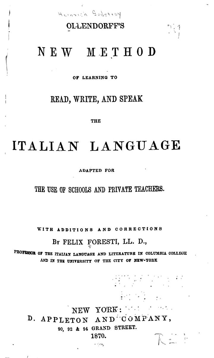 Ollendorff's New Method of Learning to Read, Writem and Speak the Italian Language, Adapted for the Use of Schools and Private Teachers. With Additions and Corrections by Felix Foresti ...