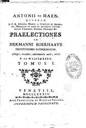 Antonii de Haen ... Praelectiones in Hermanni Boerhaave Institutiones pathologicas. Collegit, recensuit, additamentis auxit, edidit F. de Wasserberg. Tomus 1. - 5.!: Volume 1