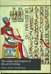 The Origin and Progress of the Art of Writing: A Connected Narrative of the Development of the Art, in Its Primeval Phases in Egypt, China, and Mexico, Its Middle State in the Cuneatic Systems of Nineveh and Persepolis ...