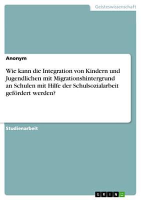 Wie kann die Integration von Kindern und Jugendlichen mit Migrationshintergrund an Schulen mit Hilfe der Schulsozialarbeit gef  rdert werden  PDF