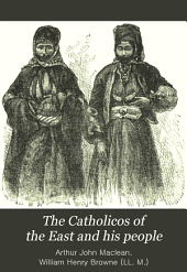 "The Catholicos of the East and His People: Being the Impressions of Five Years' Work in the ""Archbishop of Canterbury's Assyrian Mission,"" an Account of the Religious and Secular Life and Opinions of the Eastern Syrian Christians of Kurdistan and Northern Persia (known Also as Nestorians)"