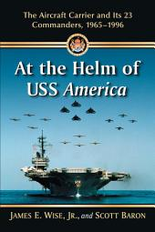 At the Helm of USS America: The Aircraft Carrier and Its 23 Commanders, 1965–1996