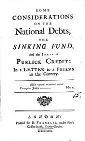 Some Considerations on the National Debts, the Sinking Fund, and the State of Publick Credit: in a Letter to a Friend in the Country..