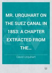Mr. Urquhart on the Suez Canal in 1853: A Chapter Extracted from the Stereotyped Plates of the Progress of Russia in the West, North, and South ...