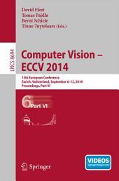 Computer Vision -- ECCV 2014: 13th European Conference, Zurich, Switzerland, September 6-12, 2014, Proceedings, Part 6