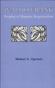 Waldo Frank  Prophet of Hispanic Regeneration PDF