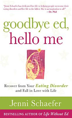 Goodbye Ed  Hello Me  Recover from Your Eating Disorder and Fall in Love with Life