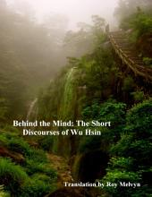 Behind the Mind: The Short Discourses of Wu Hsin