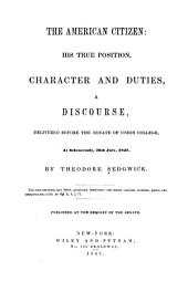 The American Citizen: His True Position, Character and Duties, a Discourse, Delivered Before the Senate of Union College, at Schenectady, 26th July, 1847