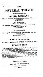 The Several Trials of the Reverend David Barclay Before the Presbytery of New Brunswick, with Their Judgment ...: An Appeal to the Synod of New York ... and a Vote of Censure on Jacob Kerr