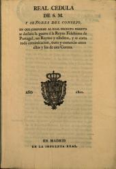 Real cédula de S.M. y señores del Consejo en que conforme al Real decreto inserto se declara la guerra a la reyna fidelísima de Portugal, sus reynos y súbditos, y se corta toda comunicación, trato y comercio entre ellos y los de esta Corona