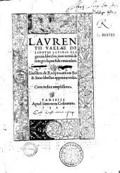 Laurentii Vallae De Linguae latinae elegantia libri sex, iam tertium de integro bona fide emaculati. Eiusdem de Reciprocatione Sui & Suus libellus...