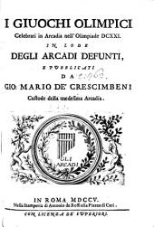 I Giuochi Olimpici celebrati in Arcadia nell'Olimpiade DCXXI. in lode degli Arcadi defunti, e pubblicati da G. M. de'Crescimbeni