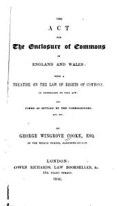 The Act for the Enclosure of Commons in England and Wales: With a Treatise on the Law of Rights of Commons, in Reference to this Act : and Forms as Settled by the Commissioners, Etc. Etc