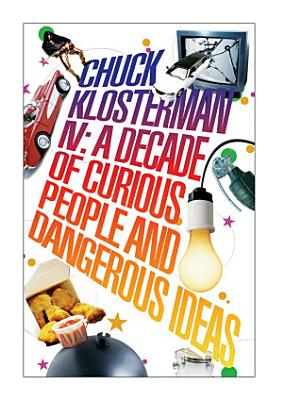 Chuck Klosterman IV  A Decade of Curious People and Dangerous Ideas