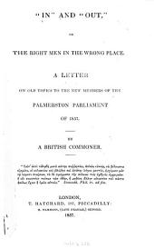 """In"" and ""out"", Or, The Right Men in the Wrong Place: A Letter on Old Topics to the New Members of the Palmerston Parliament of 1857"