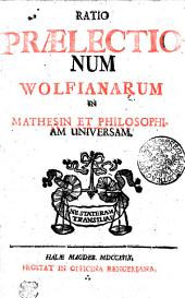 Ratio Praelectionum Wolfianarum In Mathesin Et Philosophiam Universam