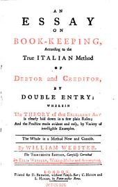 An Essay on Book-keeping, According to the True Italian Method of Debtor and Creditor, by Double Entry: Wherein the Theory of that Excellent Art is Clearly Laid Down in a Few Plain Rules; and the Practice Made Evident and Easy, by Variety of Intelligible Examples. The Whole in a Method New and Concise