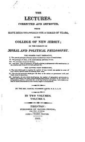 The Lectures Corrected and Improved: Which Have Been Delivered for a Series of Years in the College of New Jersey; on the Subject of Moral and Political Philosophy ...
