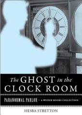 The Ghost in the Clock Room: Paranormal Parlor, A Weiser Books Collection