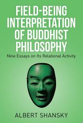 Field-Being Interpretation of Buddhist Philosophy: Nine Essays on Its Relational Activity