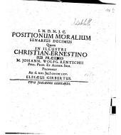 Positiones Morales: Quem In Illustri Christian-Ernestino Sub Praesidio M. Johann. Wolfg. Rentschii Phil. Prof. ... Proponet ... Elisaeus Girbertus, Volume 10