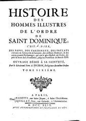 Histoire des hommes illustres de l'Ordre de saint Dominique: c'est-à-dire, des papes, des cardinaux, des prélats...& des autres grands personnages...depuis la mort du saint fondateur, jusqu'au pontifact de Benoît XIII.