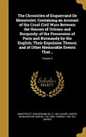 The Chronicles of Enguerrand de Monstrelet  Containing an Account of the Cruel Civil Wars Between the Houses of Orleans and Burgundy  Of the Possession of Paris and Normandy by the English  Their Expulsion Thence  And of Other Memorable Events That     Volume PDF