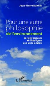 Pour une autre philosophie de l'environnement: Le statut paradoxal de l'intelligence vis-à-vis de la nature