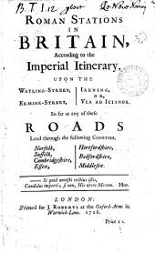 Roman Stations in Britain,: According to the Imperial Itinerary, Upon the Watling-Street, Ermine-Street, Ikening, Or, Via Ad Icianos. So Far as Any of These Roads Lead Through the Following Counties, Norfolk, Suffolk, Cambridgeshire, Essex, Hertfordshire, Bedfordshire, Middlesex..