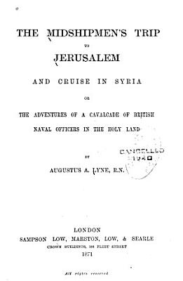 The    Midshipmen s Trip to Jerusalem and Cruise in Syria  Or  the Adventures of a Cavalcade of British Naval Officers in the Holy Land PDF