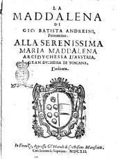 La Maddalena di Gio. Batista Andreini, fiorentino. Alla serenissima Maria Maddalena ..