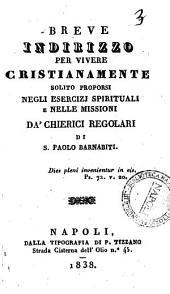 Breve indirizzo per vivere cristianamente solito proporsi negli esercizj spirituali e nelle missioni da' Chierici regolari di S. Paolo Barnabiti