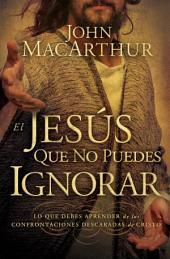 El Jesús que no puedes ignorar: Lo que debes aprender de las confrontaciones descaradas de Cristo