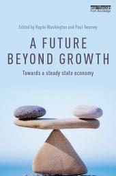A Future Beyond Growth: Towards a steady state economy