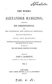 The works of Alexander Hamilton: containing his correspondence, and his political and official writings, exclusive of the Federalist, civil and military, Volume 1