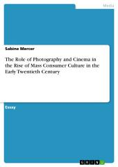 The Role of Photography and Cinema in the Rise of Mass Consumer Culture in the Early Twentieth Century