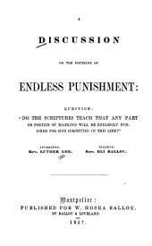 A discussion on the doctrine of endless punishment: do the Scriptures teach that any part or portion of mankind will be endlessly punished for sins committed in this life
