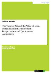The Value of Art and the Value of Love. Moral Relativism, Nietzschean Perspectivism and Questions of Authenticity