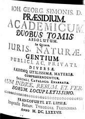 Joh. Georg. Simonis. D. Praesidium. Academicum: Duobus. Tomis. Absolutum ; In Quibus Iuris. Naturae. Gentium. Publici. Ac. Privati. Diversae. Eaedemq. Utilissimae. Materiae. Comprehenduntur. Speciali. Catalogo. Enarratae ; Cum. Indice. Rerum. Et. Verborum. Locupletissimo