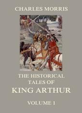 The Historical Tales of King Arthur, Vol. 1: Volume 1