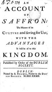 An Account of Saffron: The Manner of Its Culture and Saving for Use, with the Advantages it Will be of to this Kingdom. Published by Order of the Dublin Society, Volume 2