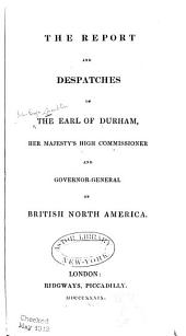 The Report and Despatches of the Earl of Durham: Her Majesty's High Commissioner and Governor-General of British North America