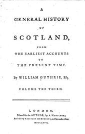 A General History of Scotland: From the Earliest Accounts to the Present Time, Volume 3