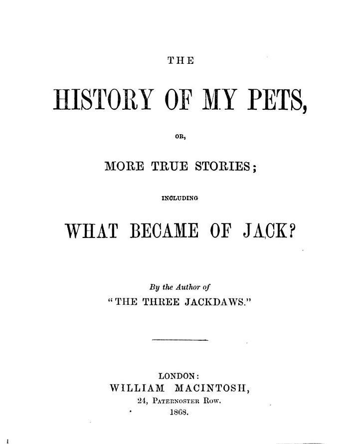 The history of my pets, or, More true stories; including What became of Jack? By the author of 'The three jackdaws' [signed E.G.].