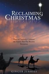 Reclaiming Christmas: How to Creatively Celebrate the Season That Has Become Excessmas