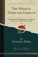 The Medical Times and Gazette  Vol  40  A Journal of Medical Science  Literature  Criticism  and News  For 1870  Classic Reprint  PDF