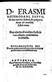 D. Erasmi Roterodami, defvncti iam non ita dudum, de præparatione ad mortem Liber vnus. Huic ahiecta [sic!] est eiusdem Epistola vna insignis, consolatoria in aduersis