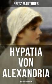 Hypatia von Alexandria: Historischer Roman: Lebensgeschichte der berühmten Mathematikerin, Astronomin und Philosophin