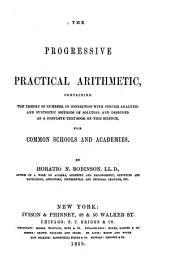 The progressive practical arithmetic: containing the theory of numbers, in connection with concise analytic and synthetic methods of solution,and designed as a complete text-book on this science : for common schools and academies